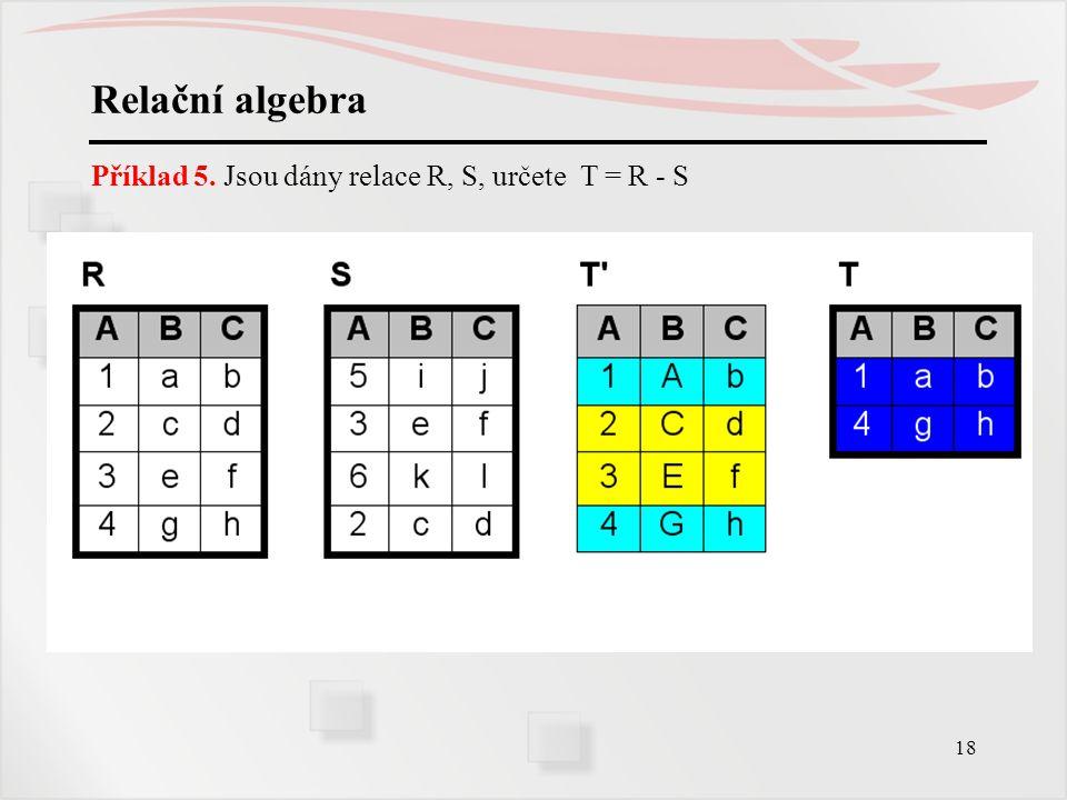 Relační algebra Příklad 5. Jsou dány relace R, S, určete T = R - S