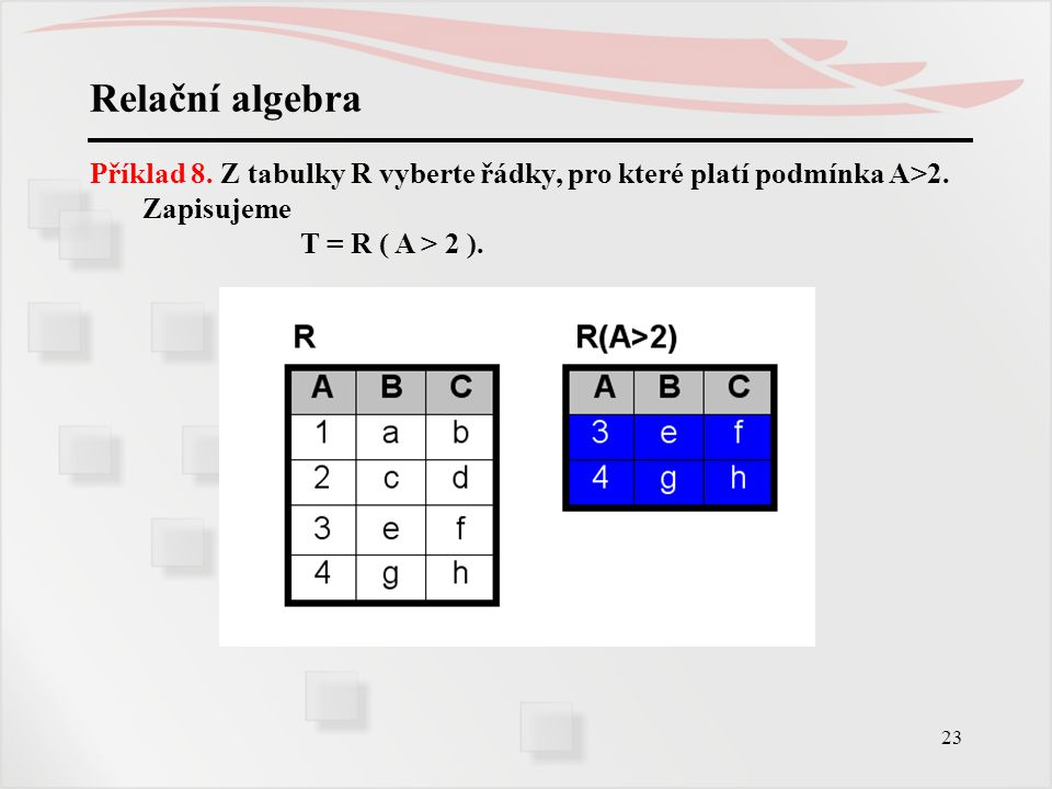 Relační algebra Příklad 8. Z tabulky R vyberte řádky, pro které platí podmínka A>2.