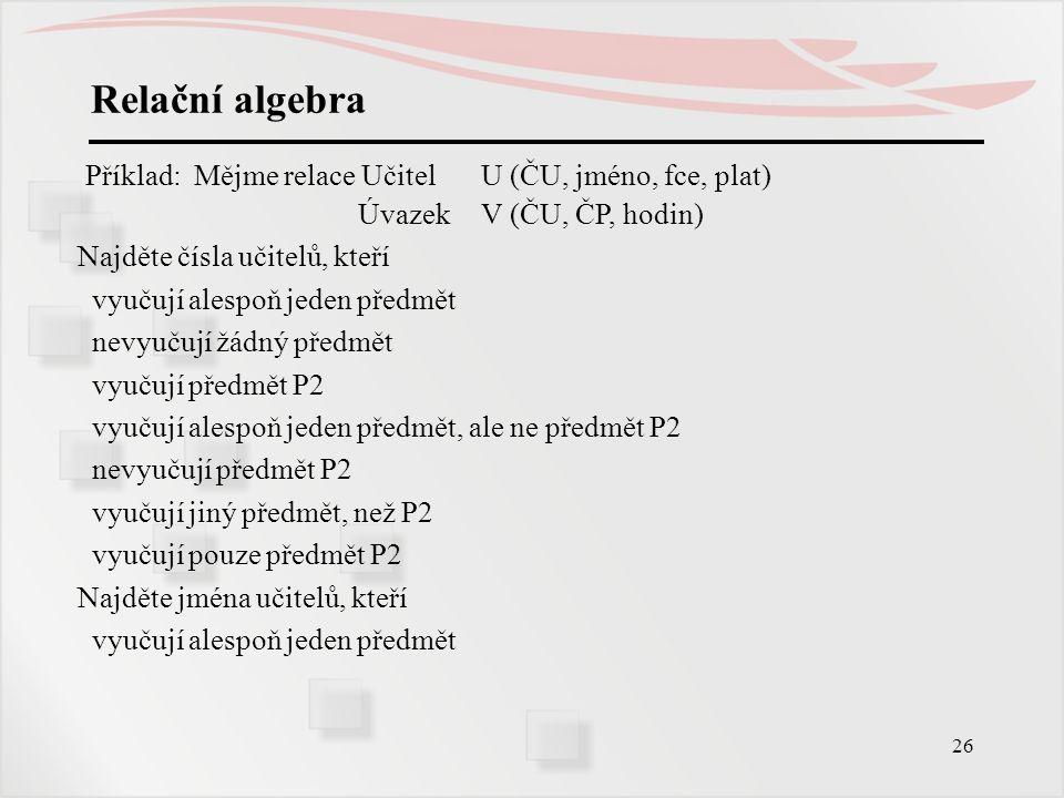 Relační algebra Příklad: Mějme relace Učitel U (ČU, jméno, fce, plat)