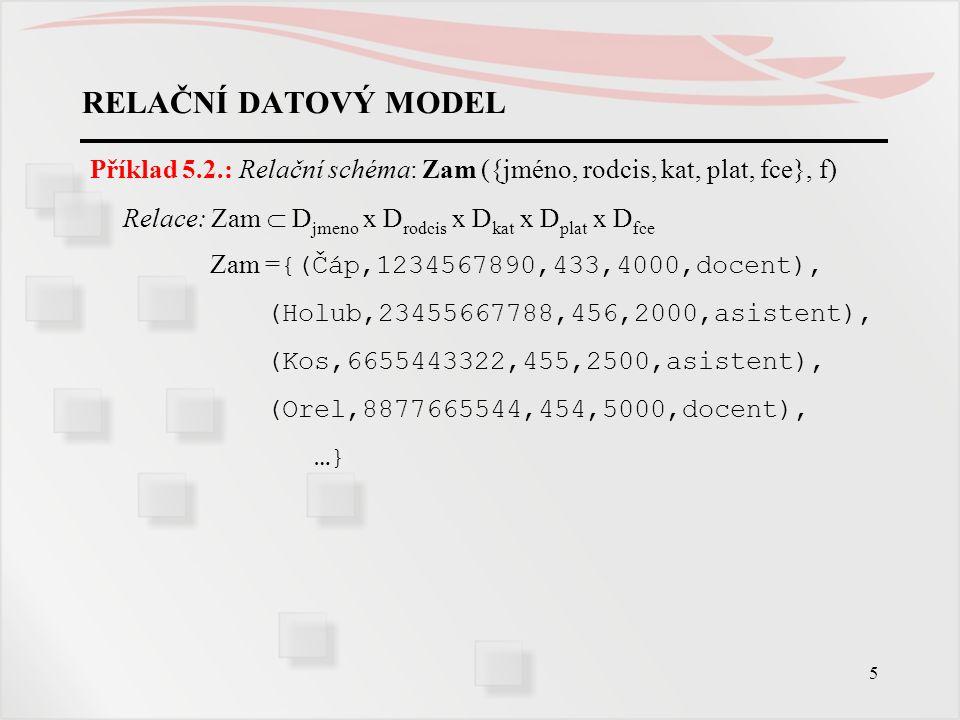 RELAČNÍ DATOVÝ MODEL Příklad 5.2.: Relační schéma: Zam ({jméno, rodcis, kat, plat, fce}, f) Relace: Zam  Djmeno x Drodcis x Dkat x Dplat x Dfce.