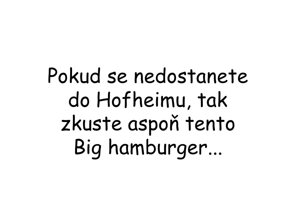 Pokud se nedostanete do Hofheimu, tak zkuste aspoň tento Big hamburger...