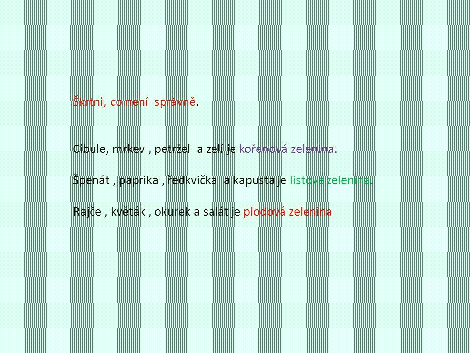 Škrtni, co není správně. Cibule, mrkev , petržel a zelí je kořenová zelenina. Špenát , paprika , ředkvička a kapusta je listová zelenina.