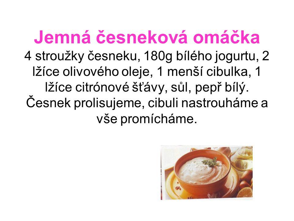 Jemná česneková omáčka 4 stroužky česneku, 180g bílého jogurtu, 2 lžíce olivového oleje, 1 menší cibulka, 1 lžíce citrónové šťávy, sůl, pepř bílý.