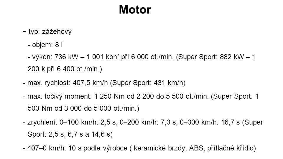 Motor - typ: zážehový - objem: 8 l - výkon: 736 kW – 1 001 koní při 6 000 ot./min. (Super Sport: 882 kW – 1 200 k při 6 400 ot./min.)