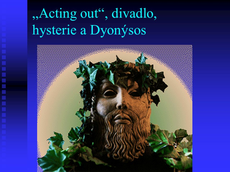 """Acting out , divadlo, hysterie a Dyonýsos"