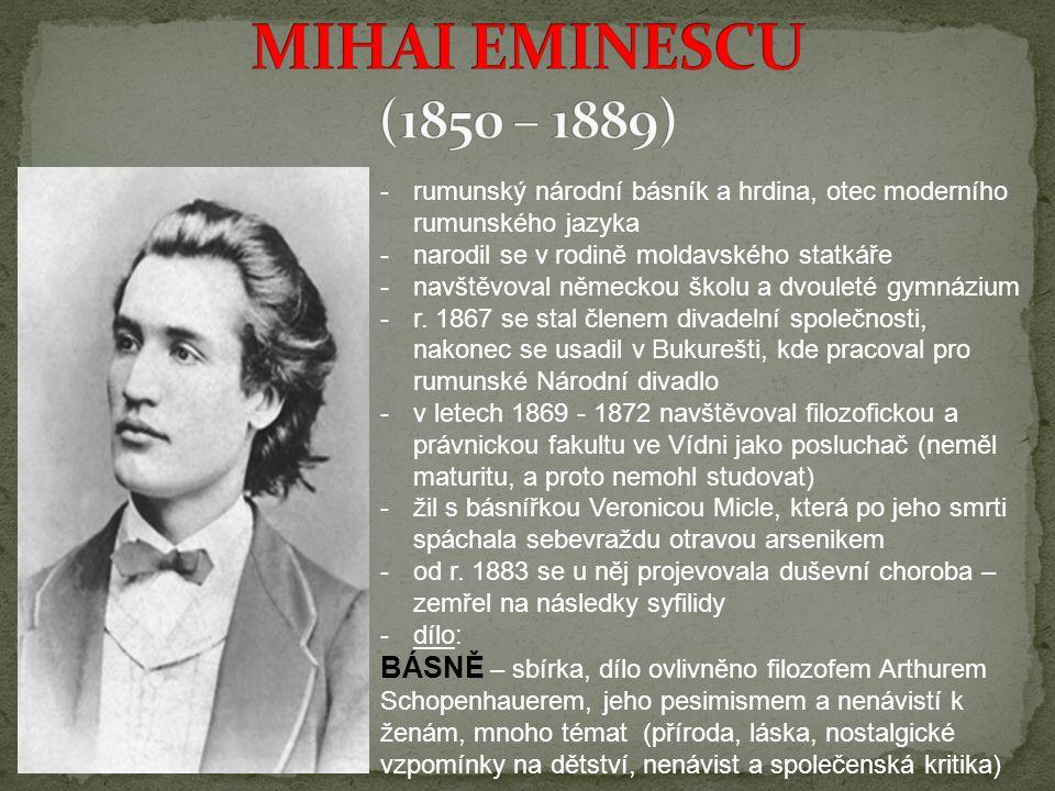 MIHAI EMINESCU (1850 – 1889) rumunský národní básník a hrdina, otec moderního rumunského jazyka. narodil se v rodině moldavského statkáře.