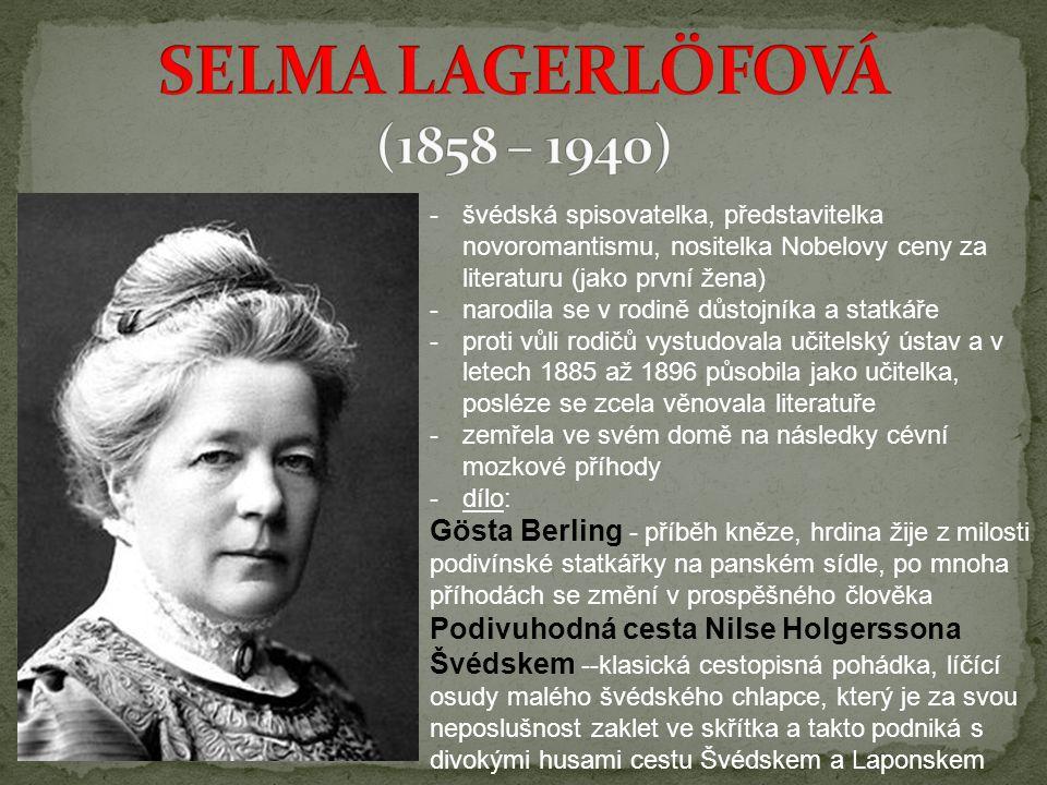 SELMA LAGERLÖFOVÁ (1858 – 1940) švédská spisovatelka, představitelka novoromantismu, nositelka Nobelovy ceny za literaturu (jako první žena)