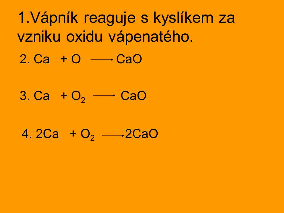 1.Vápník reaguje s kyslíkem za vzniku oxidu vápenatého.