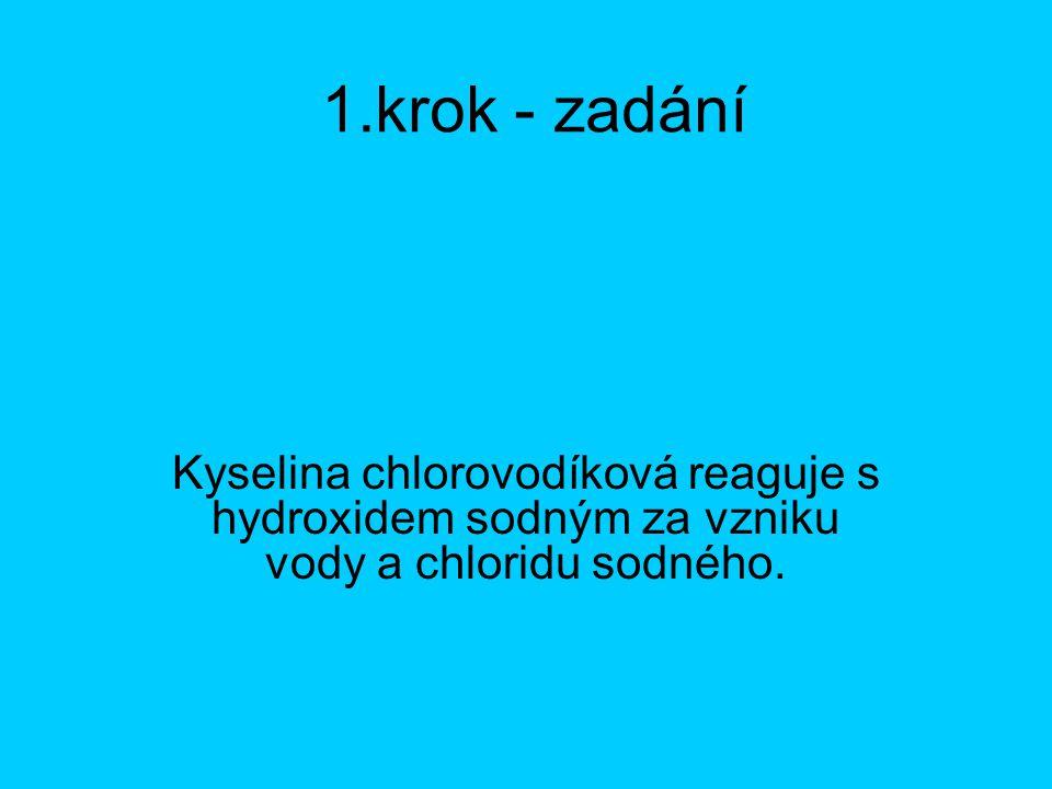 1.krok - zadání Kyselina chlorovodíková reaguje s hydroxidem sodným za vzniku vody a chloridu sodného.