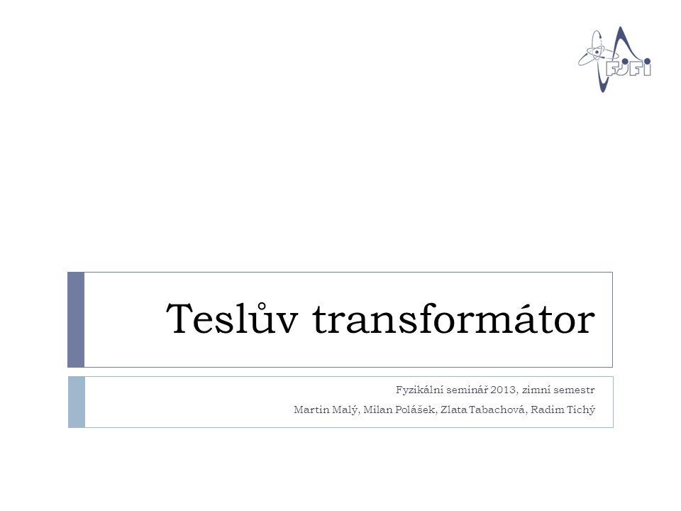 Teslův transformátor Fyzikální seminář 2013, zimní semestr Martin Malý, Milan Polášek, Zlata Tabachová, Radim Tichý.