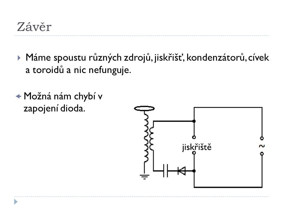 Závěr Máme spoustu různých zdrojů, jiskřišť, kondenzátorů, cívek a toroidů a nic nefunguje. jiskřiště.