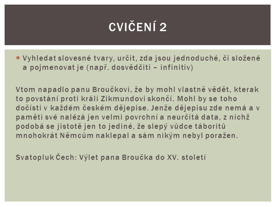 Cvičení 2 Vyhledat slovesné tvary, určit, zda jsou jednoduché, či složené a pojmenovat je (např. dosvědčiti – infinitiv)