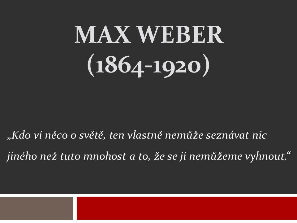 """Max weber (1864-1920) """"Kdo ví něco o světě, ten vlastně nemůže seznávat nic jiného než tuto mnohost a to, že se jí nemůžeme vyhnout."""