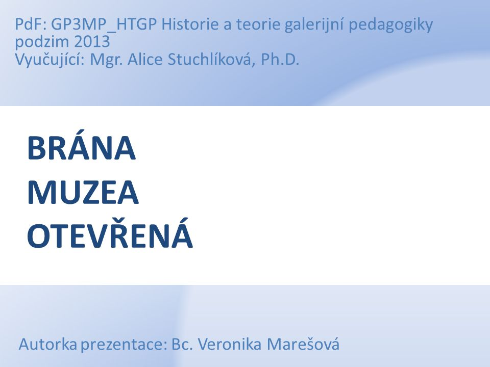 PdF: GP3MP_HTGP Historie a teorie galerijní pedagogiky podzim 2013 Vyučující: Mgr. Alice Stuchlíková, Ph.D.