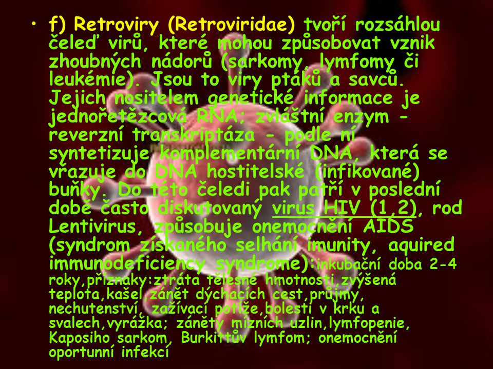 f) Retroviry (Retroviridae) tvoří rozsáhlou čeleď virů, které mohou způsobovat vznik zhoubných nádorů (sarkomy, lymfomy či leukémie).