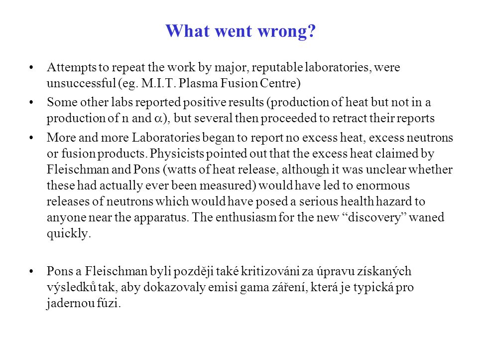What went wrong Attempts to repeat the work by major, reputable laboratories, were unsuccessful (eg. M.I.T. Plasma Fusion Centre)