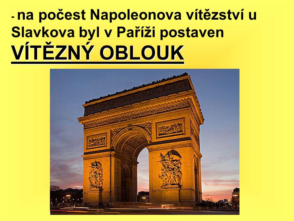 - na počest Napoleonova vítězství u Slavkova byl v Paříži postaven VÍTĚZNÝ OBLOUK