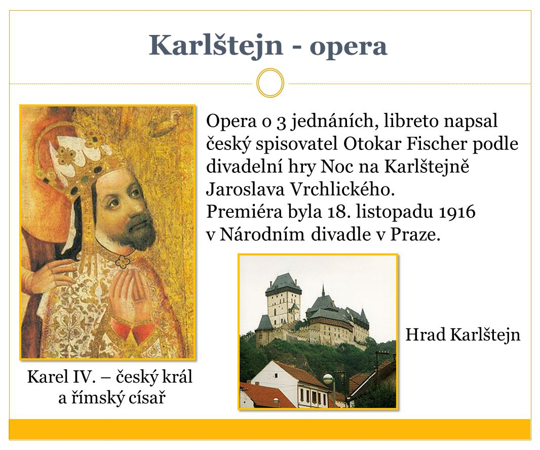 Karlštejn - opera Opera o 3 jednáních, libreto napsal český spisovatel Otokar Fischer podle divadelní hry Noc na Karlštejně Jaroslava Vrchlického.