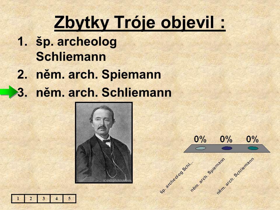 Zbytky Tróje objevil : šp. archeolog Schliemann něm. arch. Spiemann