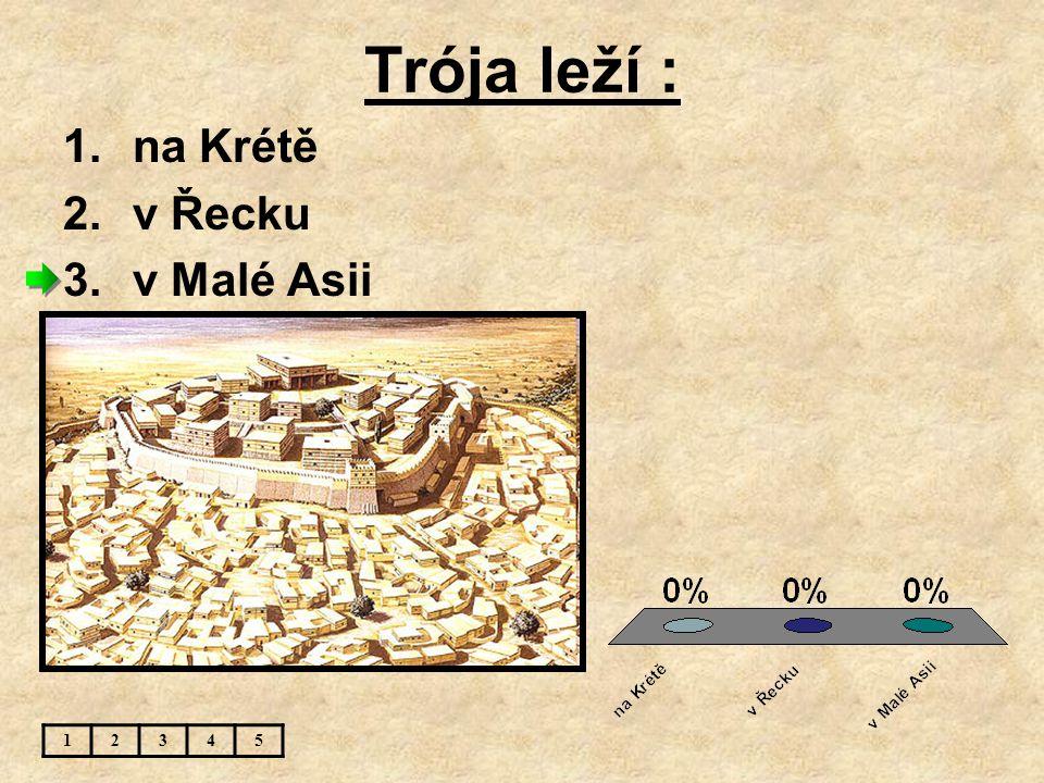 Trója leží : na Krétě v Řecku v Malé Asii 1 2 3 4 5
