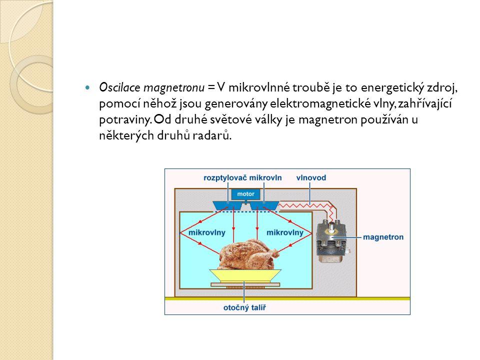 Oscilace magnetronu = V mikrovlnné troubě je to energetický zdroj, pomocí něhož jsou generovány elektromagnetické vlny, zahřívající potraviny.