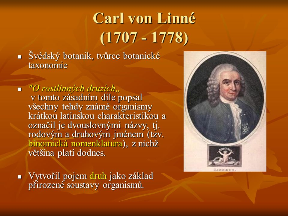 Carl von Linné (1707 - 1778) Švédský botanik, tvůrce botanické taxonomie.