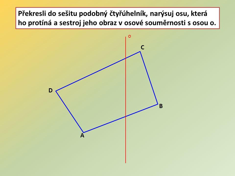 Překresli do sešitu podobný čtyřúhelník, narýsuj osu, která ho protíná a sestroj jeho obraz v osové souměrnosti s osou o.