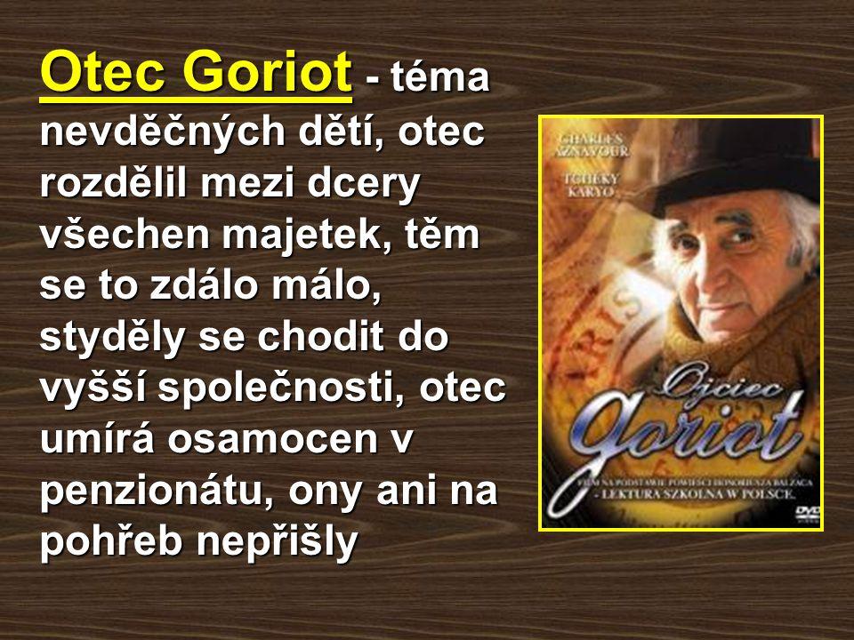 Otec Goriot - téma nevděčných dětí, otec rozdělil mezi dcery všechen majetek, těm se to zdálo málo, styděly se chodit do vyšší společnosti, otec umírá osamocen v penzionátu, ony ani na pohřeb nepřišly