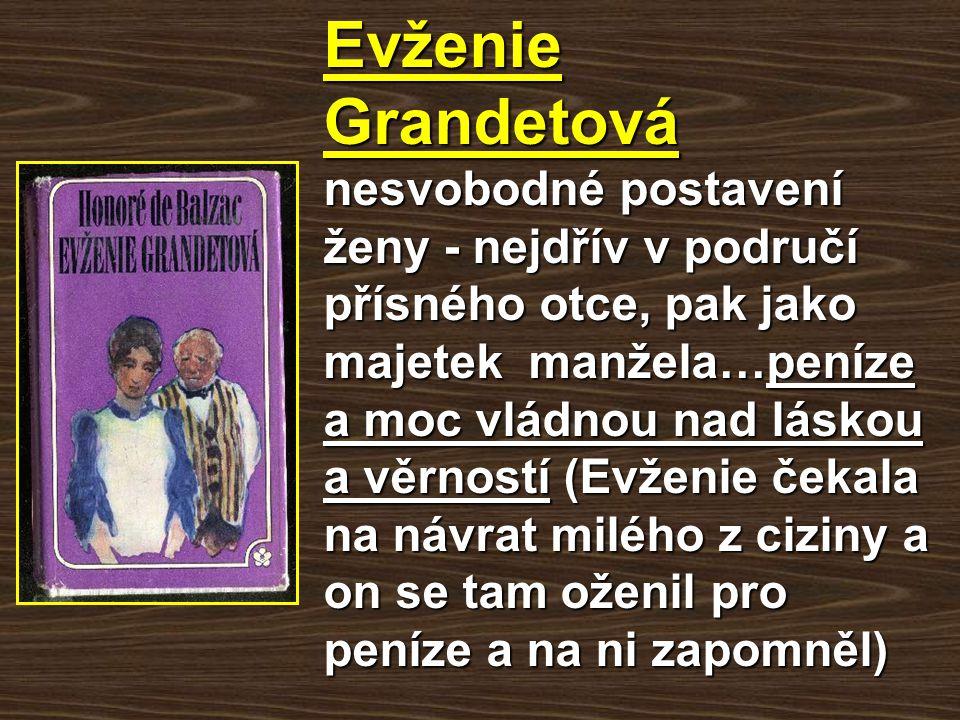 Evženie Grandetová nesvobodné postavení ženy - nejdřív v područí přísného otce, pak jako majetek manžela…peníze a moc vládnou nad láskou a věrností (Evženie čekala na návrat milého z ciziny a on se tam oženil pro peníze a na ni zapomněl)