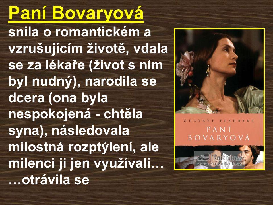 Paní Bovaryová snila o romantickém a vzrušujícím životě, vdala se za lékaře (život s ním byl nudný), narodila se dcera (ona byla nespokojená - chtěla syna), následovala milostná rozptýlení, ale milenci ji jen využívali… …otrávila se
