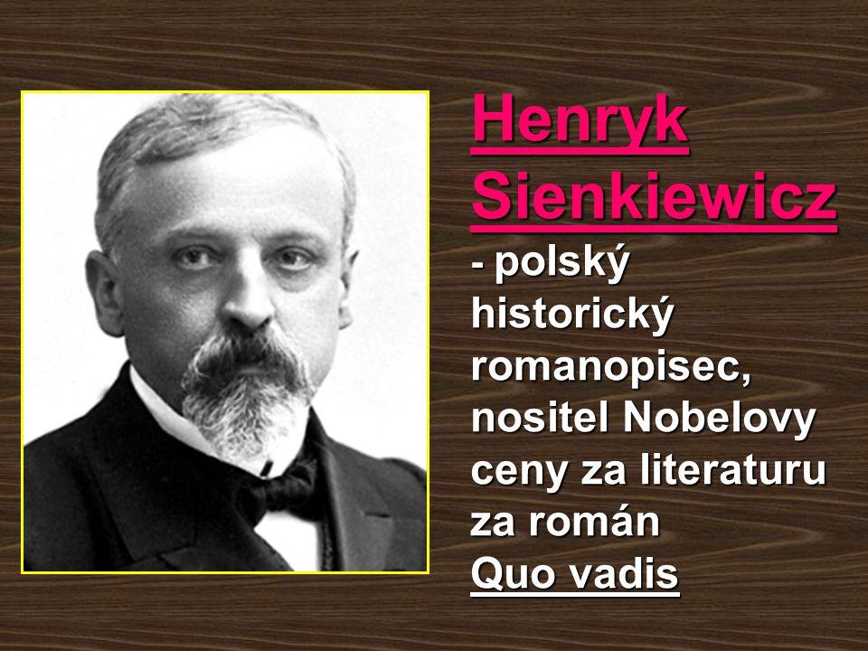 Henryk Sienkiewicz - polský historický romanopisec, nositel Nobelovy ceny za literaturu za román Quo vadis