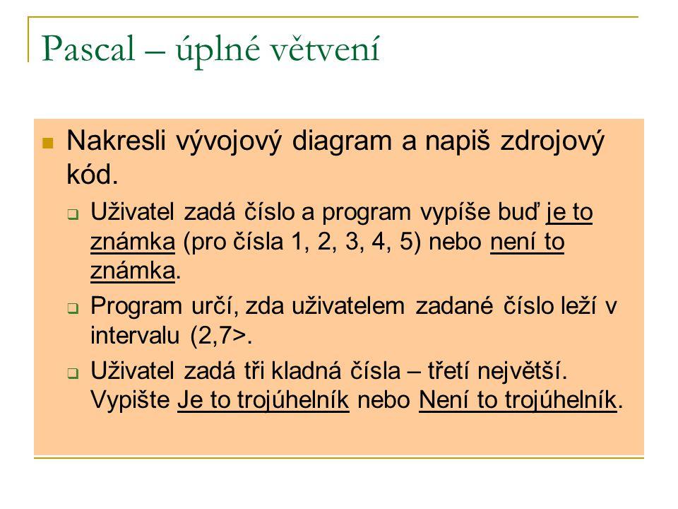 Pascal – úplné větvení Nakresli vývojový diagram a napiš zdrojový kód.