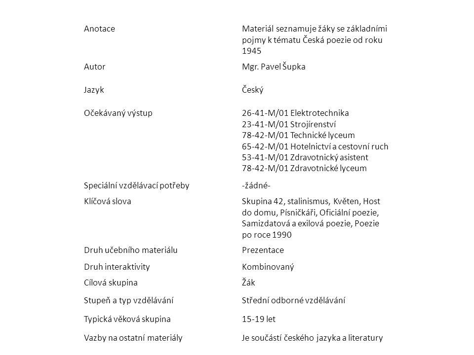 Anotace Materiál seznamuje žáky se základními pojmy k tématu Česká poezie od roku 1945. Autor. Mgr. Pavel Šupka.