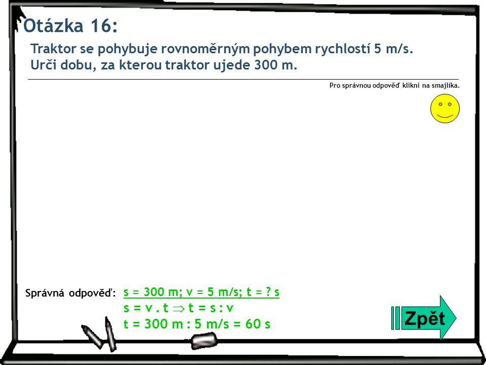 Otázka 16: Traktor se pohybuje rovnoměrným pohybem rychlostí 5 m/s. Urči dobu, za kterou traktor ujede 300 m.