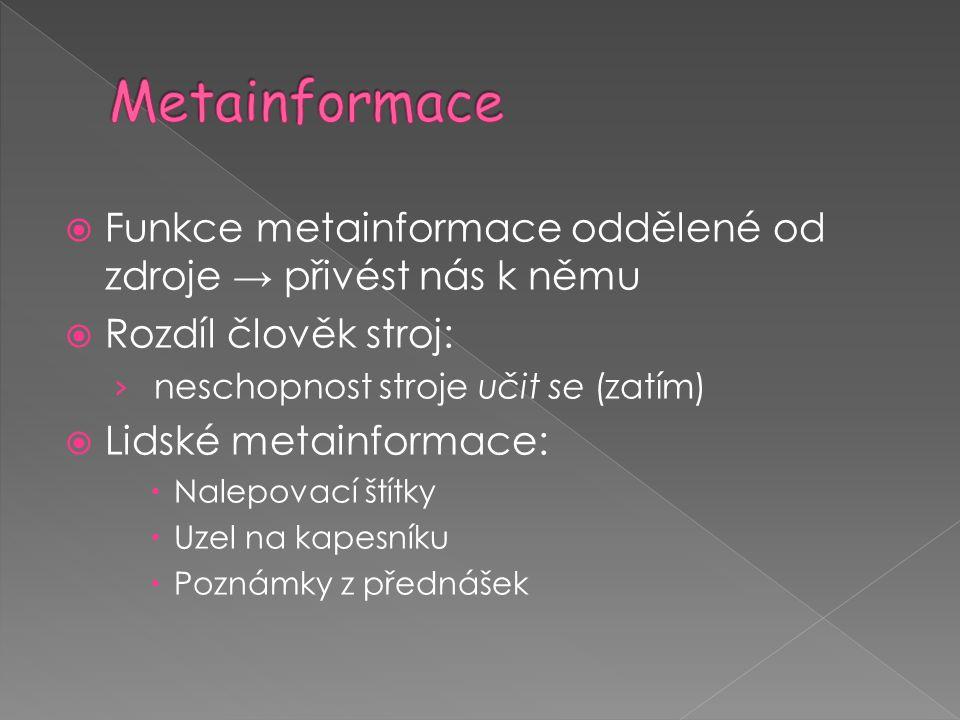 Metainformace Funkce metainformace oddělené od zdroje → přivést nás k němu. Rozdíl člověk stroj: neschopnost stroje učit se (zatím)