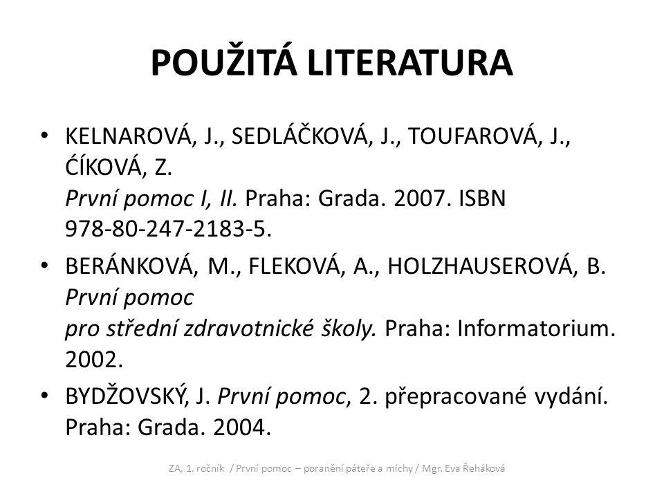 POUŽITÁ LITERATURA KELNAROVÁ, J., SEDLÁČKOVÁ, J., TOUFAROVÁ, J., ĆÍKOVÁ, Z. První pomoc I, II. Praha: Grada. 2007. ISBN 978-80-247-2183-5.