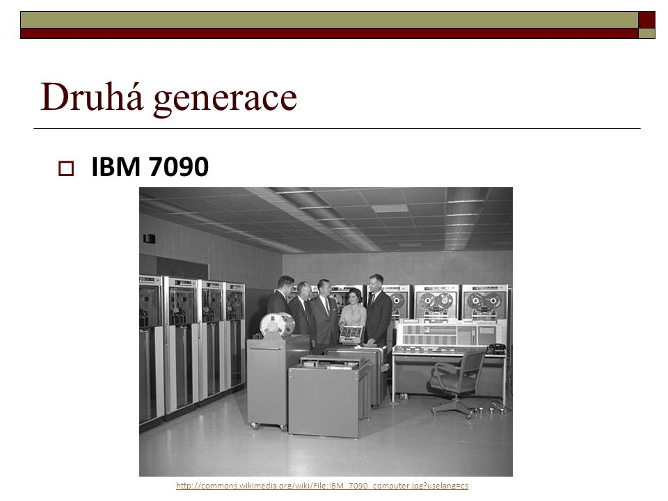 Druhá generace IBM 7090 http://commons.wikimedia.org/wiki/File:IBM_7090_computer.jpg uselang=cs