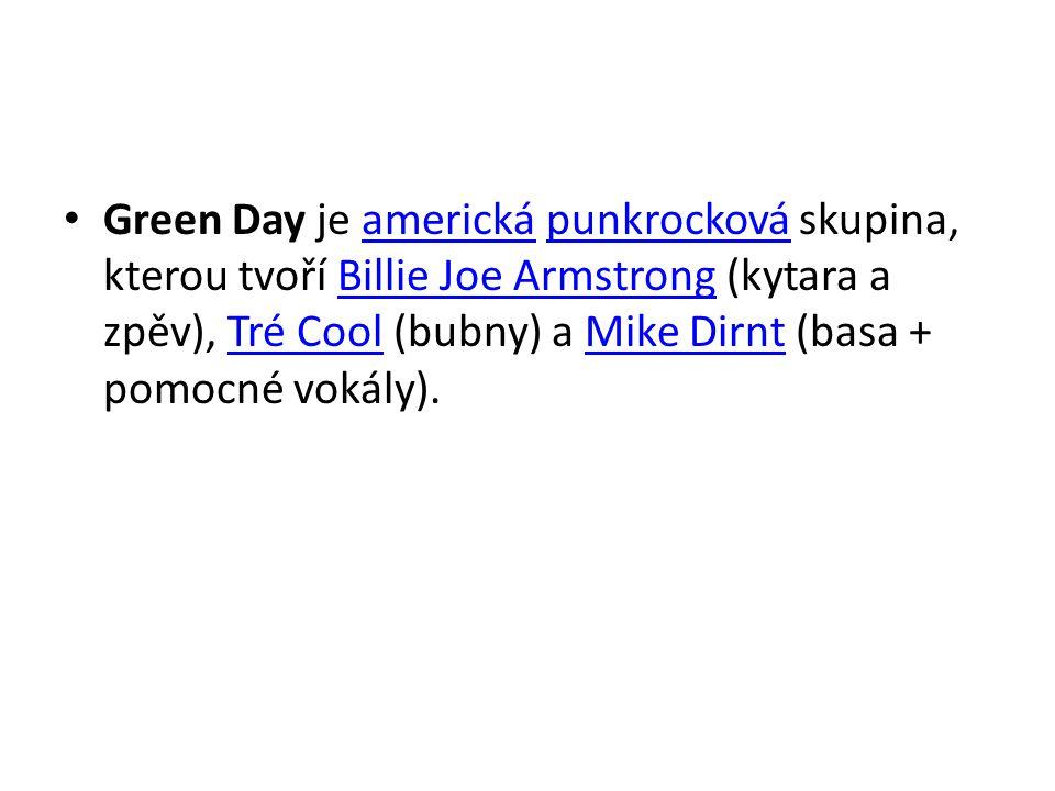 Green Day je americká punkrocková skupina, kterou tvoří Billie Joe Armstrong (kytara a zpěv), Tré Cool (bubny) a Mike Dirnt (basa + pomocné vokály).