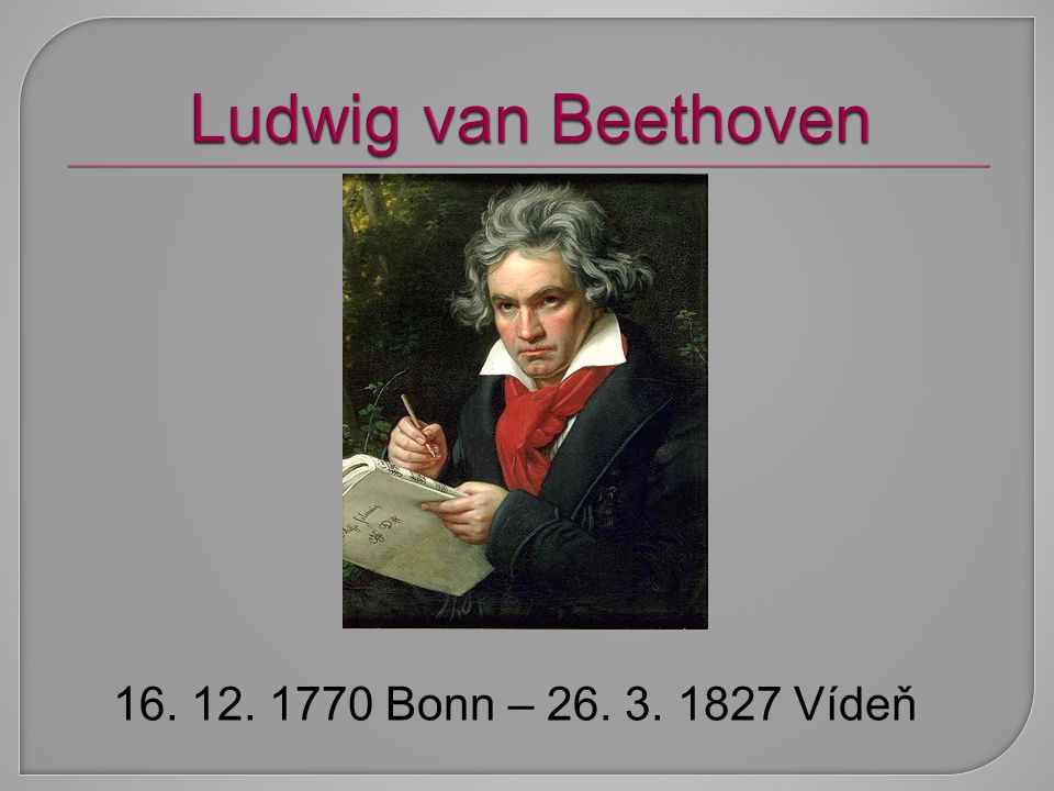 Ludwig van Beethoven 16. 12. 1770 Bonn – 26. 3. 1827 Vídeň