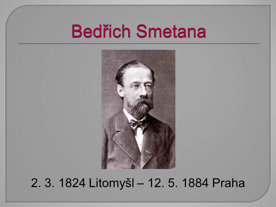 Bedřich Smetana 2. 3. 1824 Litomyšl – 12. 5. 1884 Praha