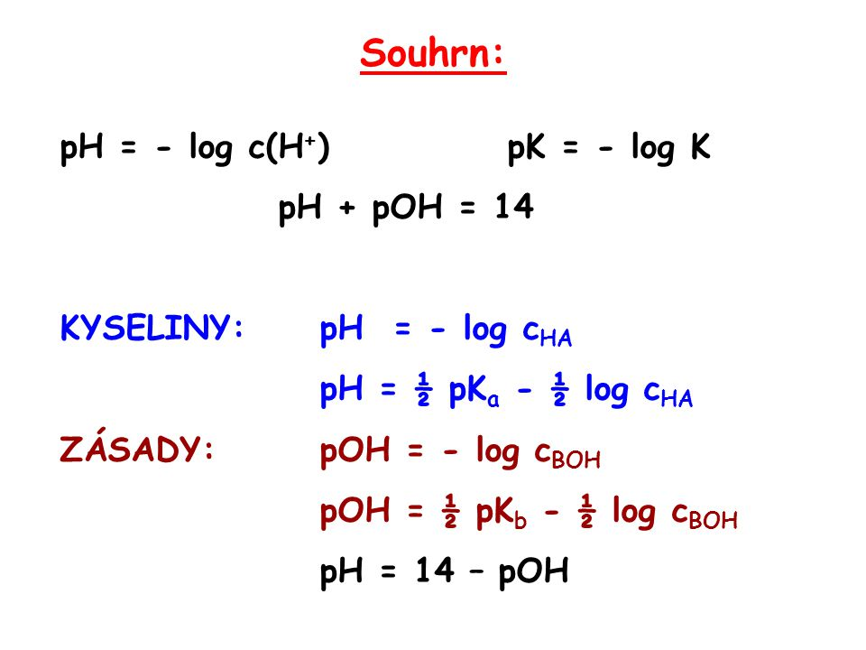 Souhrn: pH = - log c(H+) pK = - log K pH + pOH = 14