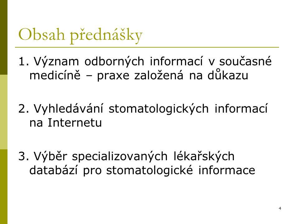 Obsah přednášky 1. Význam odborných informací v současné medicíně – praxe založená na důkazu. 2. Vyhledávání stomatologických informací na Internetu.