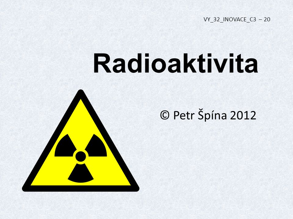 VY_32_INOVACE_C3 – 20 Radioaktivita © Petr Špína 2012