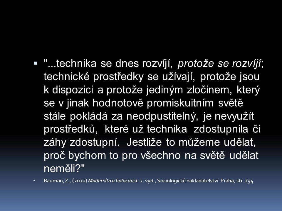 ...technika se dnes rozvíjí, protože se rozvíjí; technické prostředky se užívají, protože jsou k dispozici a protože jediným zločinem, který se v jinak hodnotově promiskuitním světě stále pokládá za neodpustitelný, je nevyužít prostředků, které už technika zdostupnila či záhy zdostupní. Jestliže to můžeme udělat, proč bychom to pro všechno na světě udělat neměli