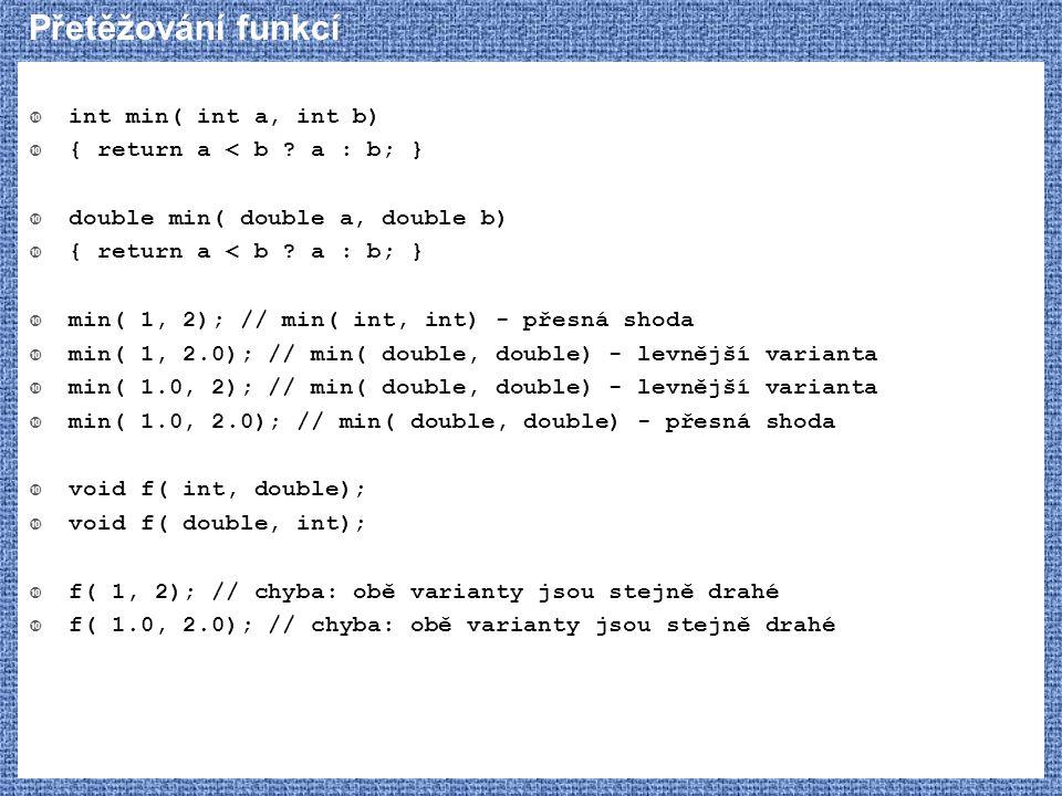 Přetěžování funkcí int min( int a, int b) { return a < b a : b; }
