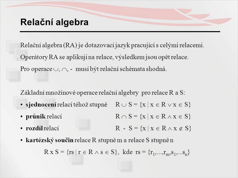 Relační algebra Relační algebra (RA) je dotazovací jazyk pracující s celými relacemi.