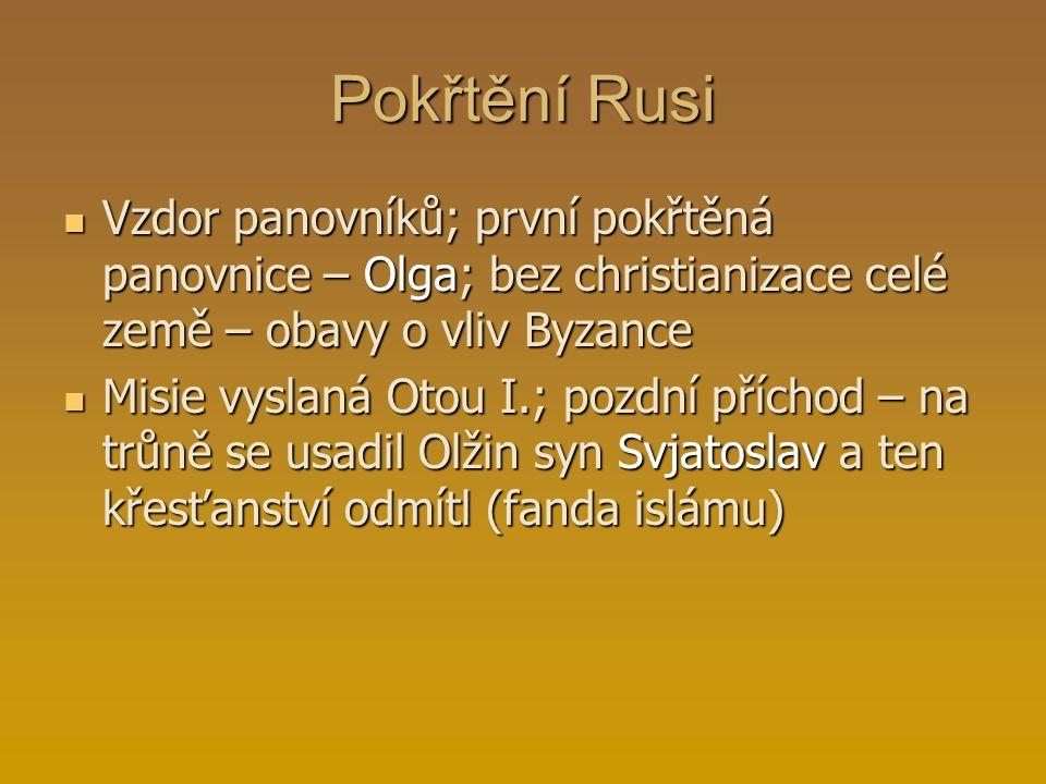 Pokřtění Rusi Vzdor panovníků; první pokřtěná panovnice – Olga; bez christianizace celé země – obavy o vliv Byzance.