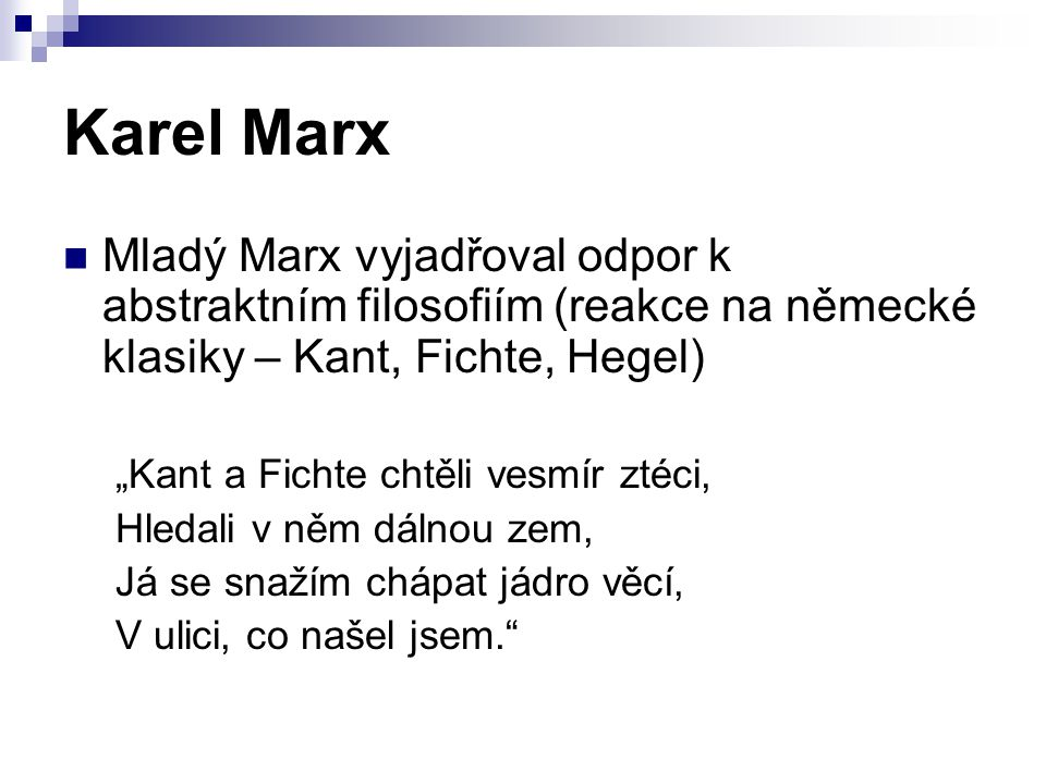 Karel Marx Mladý Marx vyjadřoval odpor k abstraktním filosofiím (reakce na německé klasiky – Kant, Fichte, Hegel)