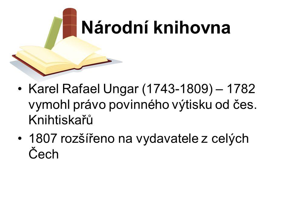 Národní knihovna Karel Rafael Ungar (1743-1809) – 1782 vymohl právo povinného výtisku od čes. Knihtiskařů.