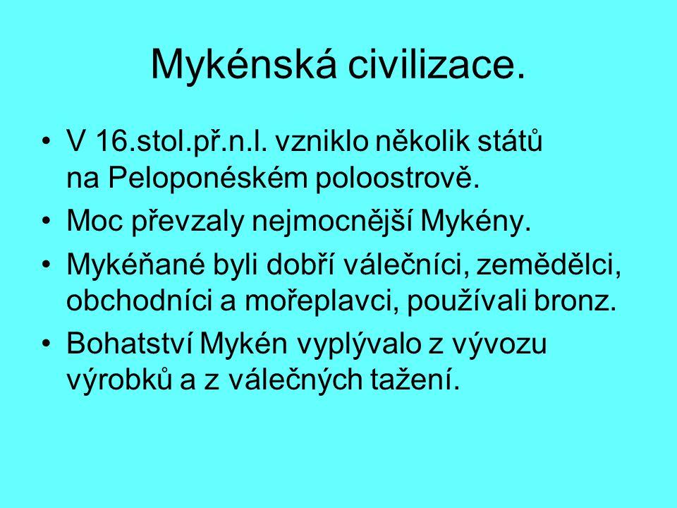 Mykénská civilizace. V 16.stol.př.n.l. vzniklo několik států na Peloponéském poloostrově. Moc převzaly nejmocnější Mykény.